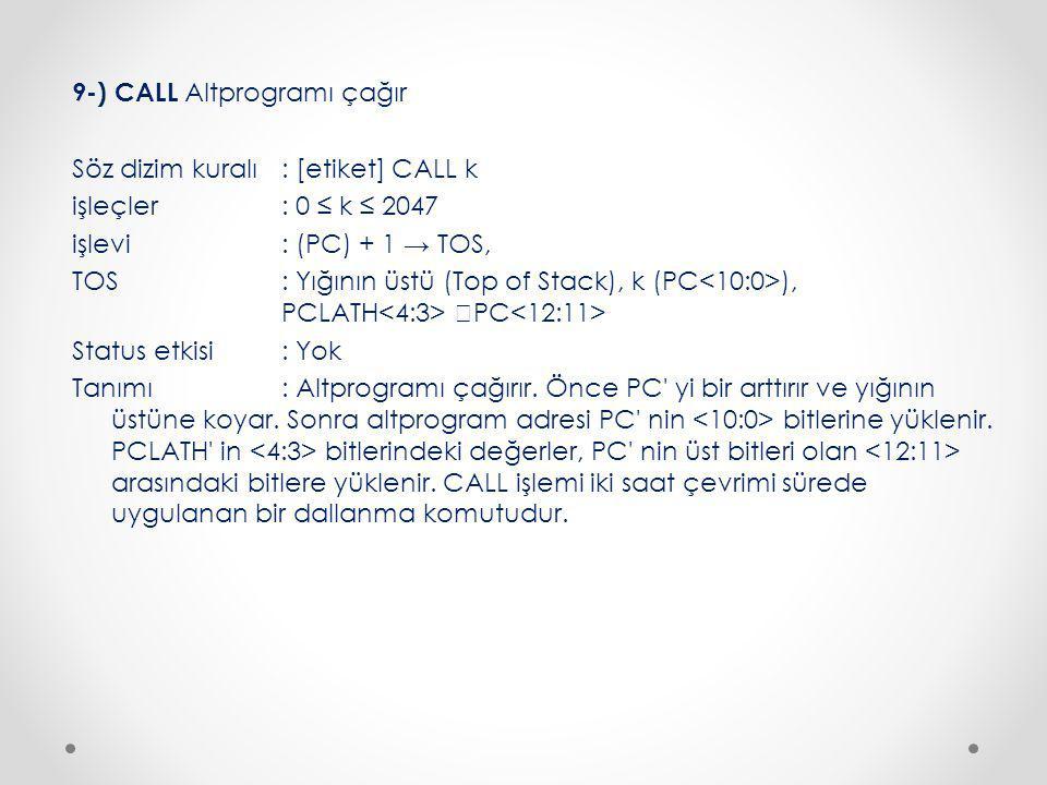 9-) CALL Altprogramı çağır Söz dizim kuralı : [etiket] CALL k işleçler : 0 ≤ k ≤ 2047 işlevi : (PC) + 1 → TOS, TOS : Yığının üstü (Top of Stack), k (PC<10:0>), PCLATH<4:3> PC<12:11> Status etkisi : Yok Tanımı : Altprogramı çağırır.